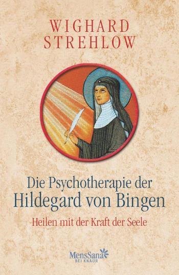 Die Psychotherapie der Hildegard von Bingen Heilen mit der Kraft der Seele