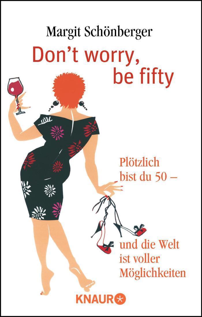 Don't worry, be fifty Plötzlich bist du 50 - und die Welt ist voller Möglichkeiten