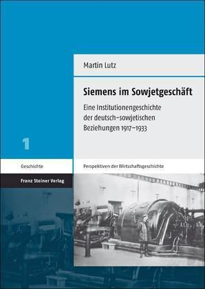 Siemens im Sowjetgeschäft Eine Institutionengeschichte der deutsch-sowjetischen Beziehungen 1917-1933