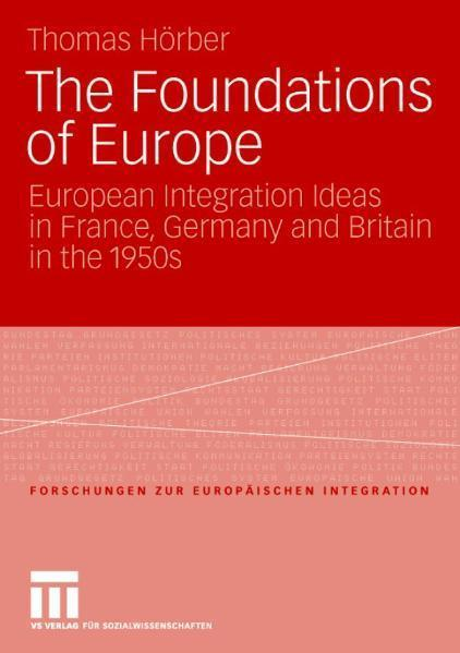 The Foundations of Europe European Integration Ideas in France, Germany and Britain in the 1950s