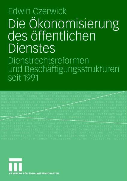 Die Ökonomisierung des öffentlichen Dienstes Dienstrechtsreformen und Beschäftigungsstrukturen seit 1991