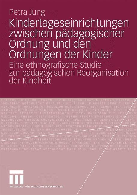 Kindertageseinrichtungen zwischen pädagogischer Ordnung und den Ordnungen der Kinder Eine ethnografische Studie zur pädagogischen Reorganisation der Kindheit