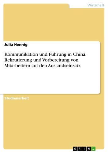 Kommunikation und Führung in China. Rekrutierung und Vorbereitung von Mitarbeitern auf den Auslandseinsatz Rekrutierung und Vorbereitung von Mitarbeitern auf den Auslandseinsatz