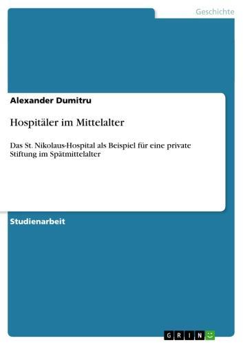 Hospitäler im Mittelalter Das St. Nikolaus-Hospital als Beispiel für eine private Stiftung im Spätmittelalter