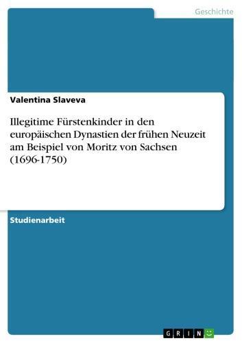 Illegitime Fürstenkinder in den europäischen  Dynastien der frühen Neuzeit am Beispiel von Moritz von Sachsen (1696-1750)