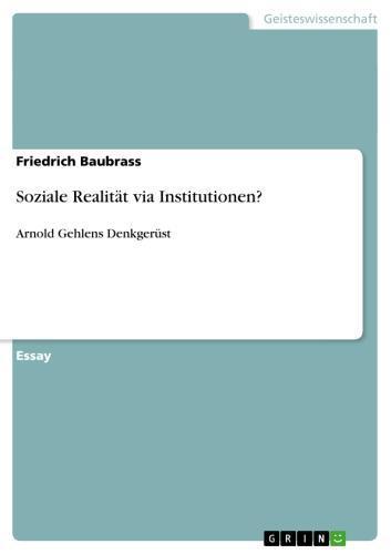 Soziale Realität via Institutionen? Arnold Gehlens Denkgerüst