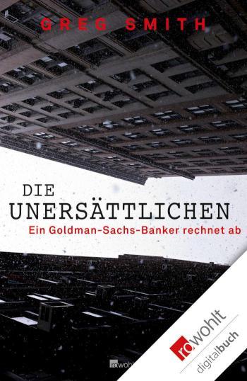 Die Unersättlichen Ein Goldman-Sachs-Banker rechnet ab