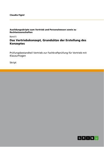 Das Vertriebskonzept, Grundsätze der Erstellung des Konzeptes Prüfungsbestandteil Vertrieb zur Fachkraftprüfung für Vertrieb mit Klausurfragen