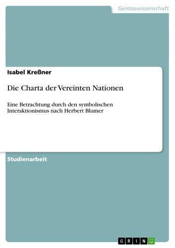 Die Charta der Vereinten Nationen Eine Betrachtung durch den symbolischen Interaktionismus nach Herbert Blumer