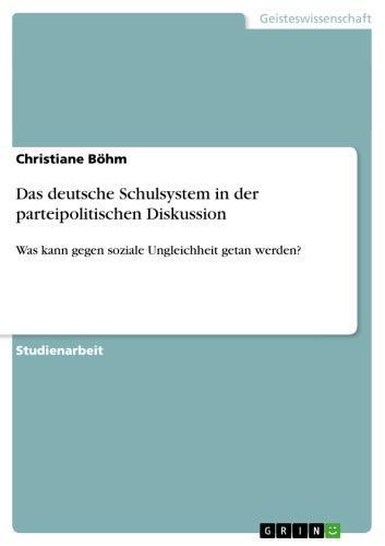 Das deutsche Schulsystem in der parteipolitischen Diskussion Was kann gegen soziale Ungleichheit getan werden?