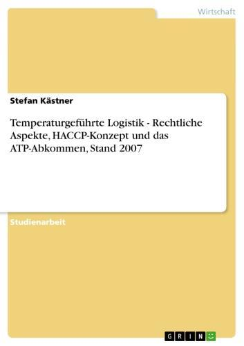 Temperaturgeführte Logistik - Rechtliche Aspekte, HACCP-Konzept und das ATP-Abkommen, Stand 2007