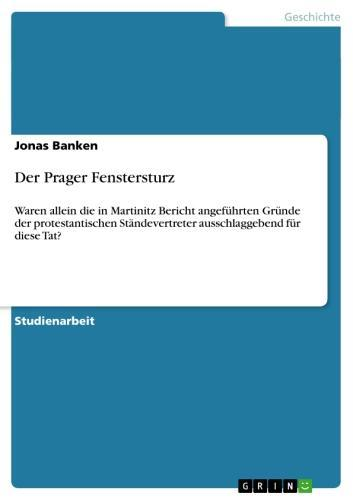 Der Prager Fenstersturz Waren allein die in Martinitz Bericht angeführten Gründe der protestantischen Ständevertreter ausschlaggebend für diese Tat?
