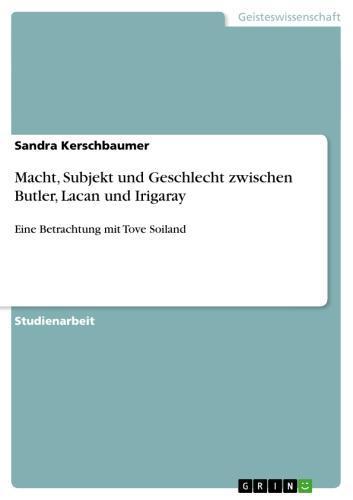 Macht, Subjekt und Geschlecht zwischen Butler, Lacan und Irigaray Eine Betrachtung mit Tove Soiland