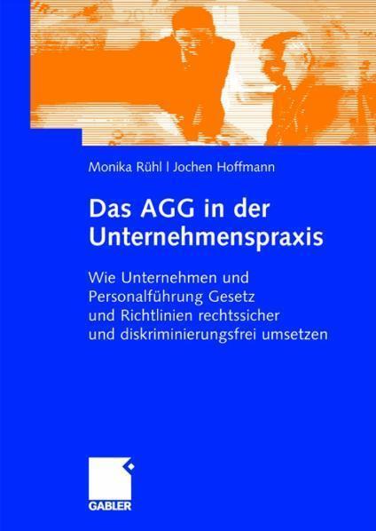 Das AGG in der Unternehmenspraxis Wie Unternehmen und Personalführung Gesetz und Verordnungen rechtssicher und diskriminierungsfrei umsetzen