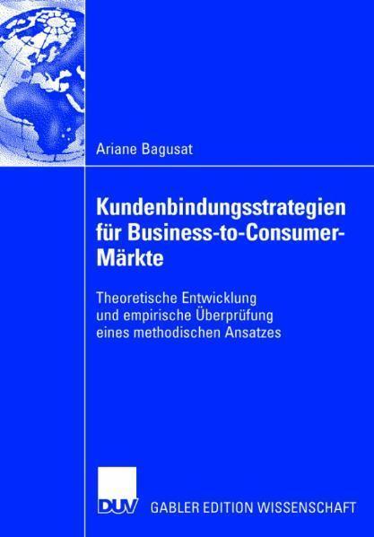 Kundenbindungsstrategien für Business-to-Consumer-Märkte Theoretische Entwicklung und empirische Überprüfung eines methodischen Ansatzes