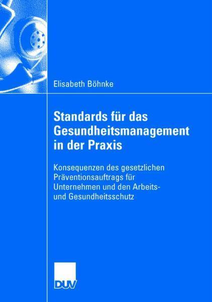 Standards für das Gesundheitsmanagement in der Praxis Konsequenzen des gesetzlichen Präventionsauftrags für Unternehmen und den Arbeits- und Gesundheitsschutz