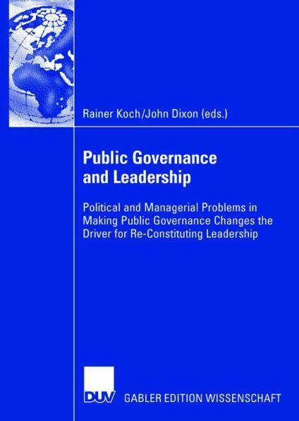 Public Governance and Leadership Political and Managerial Problems in Making Public Governance Changes the Driver for Re-Constituting Leadership
