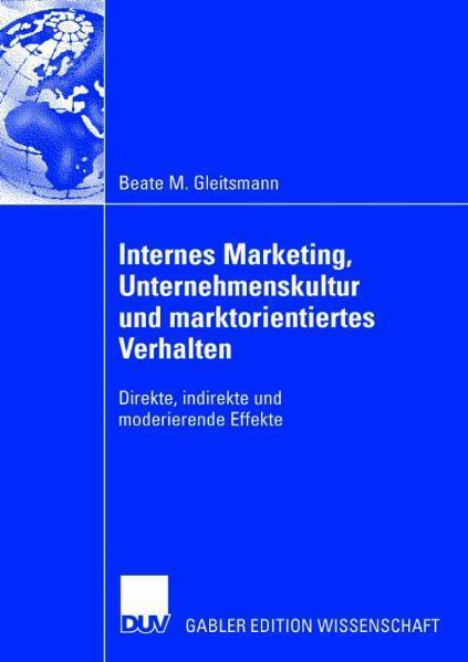 Internes Marketing, Unternehmenskultur und marktorientiertes Verhalten Direkte, indirekte und moderierende Effekte