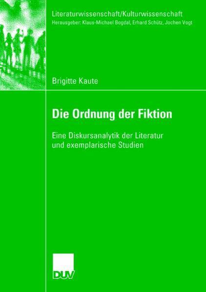 Die Ordnung der Fiktion Eine Diskursanalytik der Literatur und exemplarische Studien