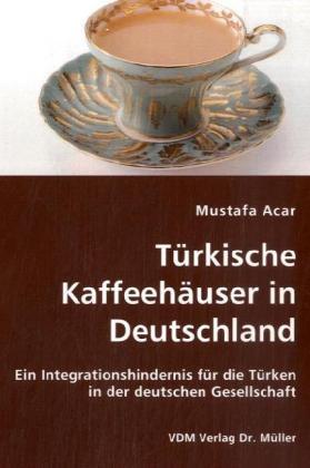 Türkische Kaffeehäuser in Deutschland Ein Integrationshindernis für die Türken in der deutschen Gesellschaft