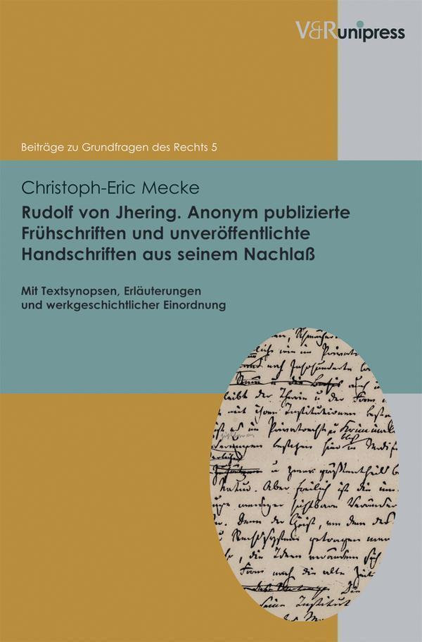 Rudolf von Jhering. Anonym publizierte Frühschriften und unveröffentlichte Handschriften aus seinem Nachlass Mit Textsynopsen, Erläuterungen und werkgeschichtlicher Einordnung
