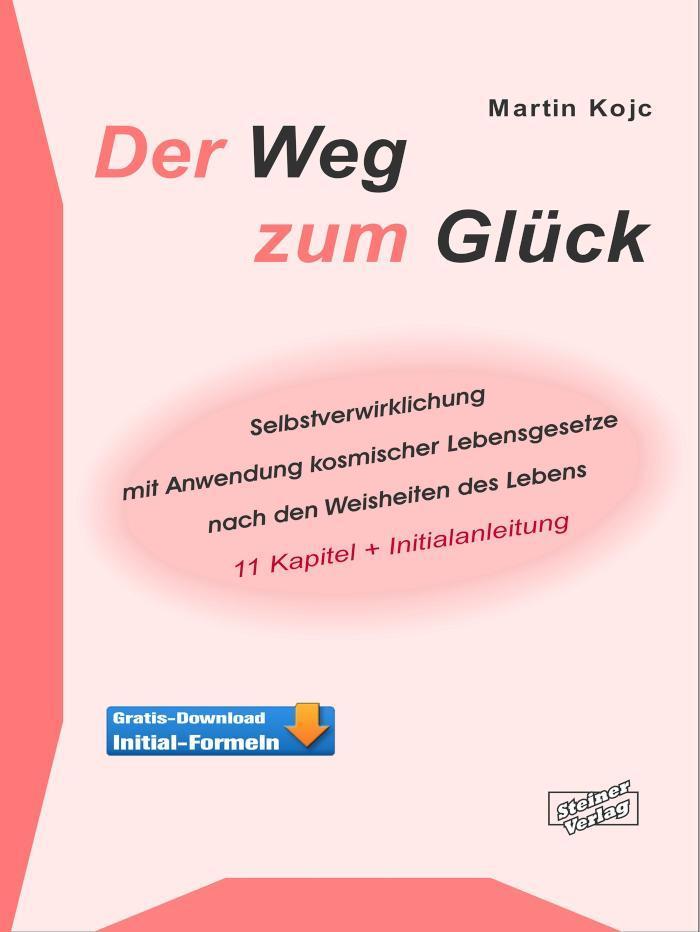 Der Weg zum Glück. Selbstverwirklichung mit Anwendung kosmischer Lebensgesetze nach den Weisheiten des Lebens. 11 Kapitel + Initialanleitung.