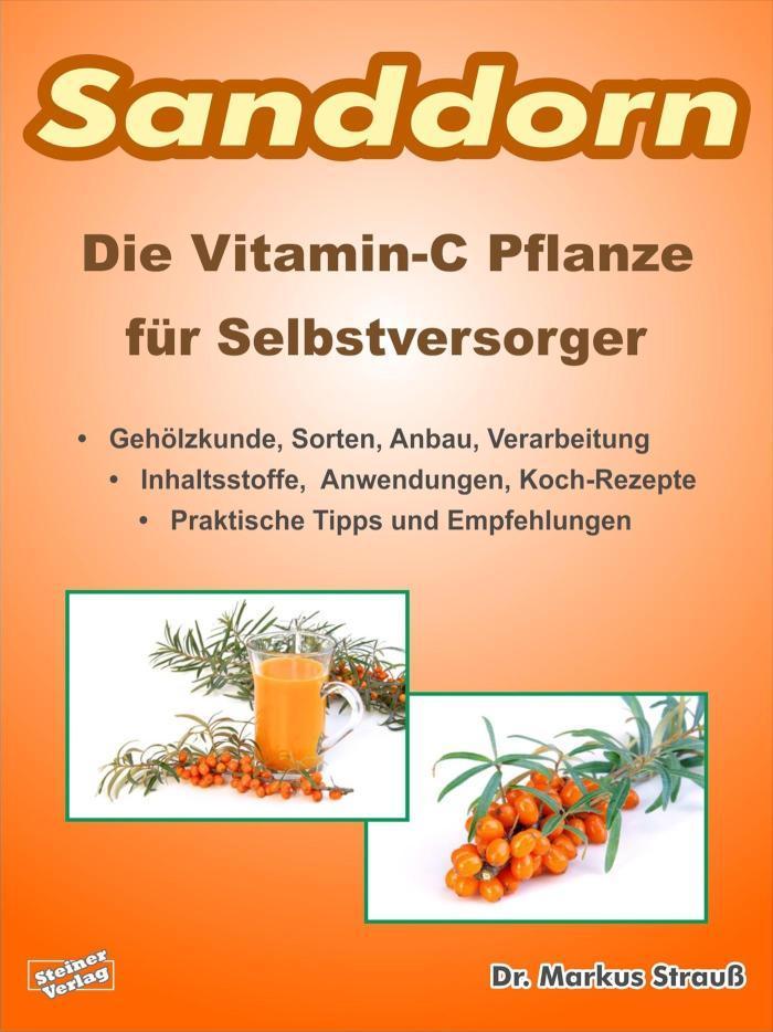 Sanddorn. Die Vitamin-C Pflanze für Selbstversorger. Gehölzkunde, Sorten, Anbau, Verarbeitung, Inhaltsstoffe, Anwendungen, Koch-Rezepte, praktische Tipps und Empfehlungen.