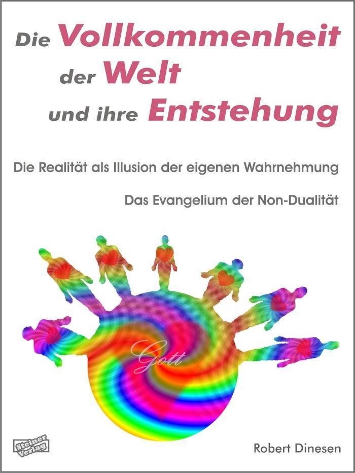 Die Vollkommenheit der Welt und ihre Entstehung. Die Realität als Illusion der eigenen Wahrnehmung. Das Evangelium der Non-Dualität