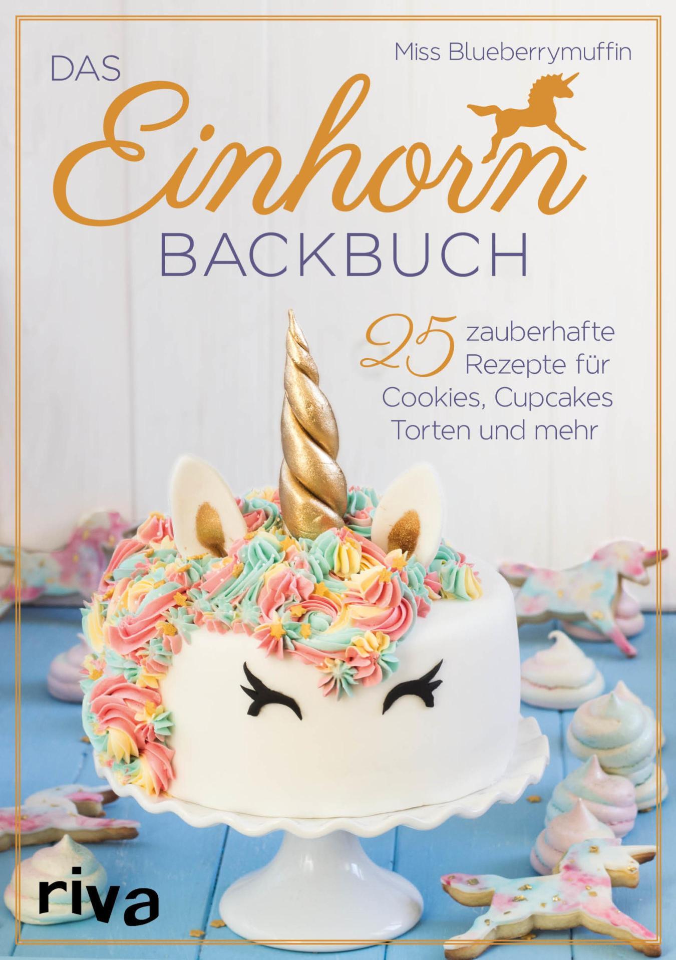 Das Einhorn-Backbuch 25 zauberhafte Rezepte für Cookies, Cupcakes, Torten und mehr