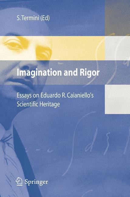 Imagination and Rigor Essays on Eduardo R. Caianiello's Scientific Heritage
